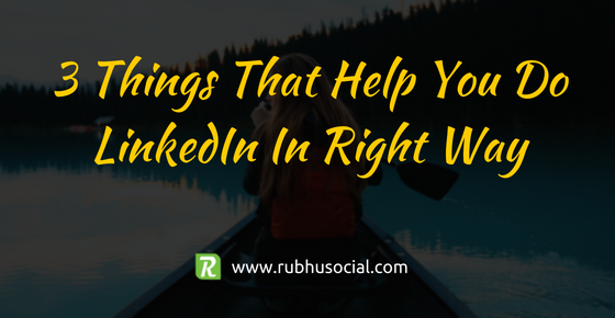 3 Things That Help You Do LinkedIn Right – Part 2